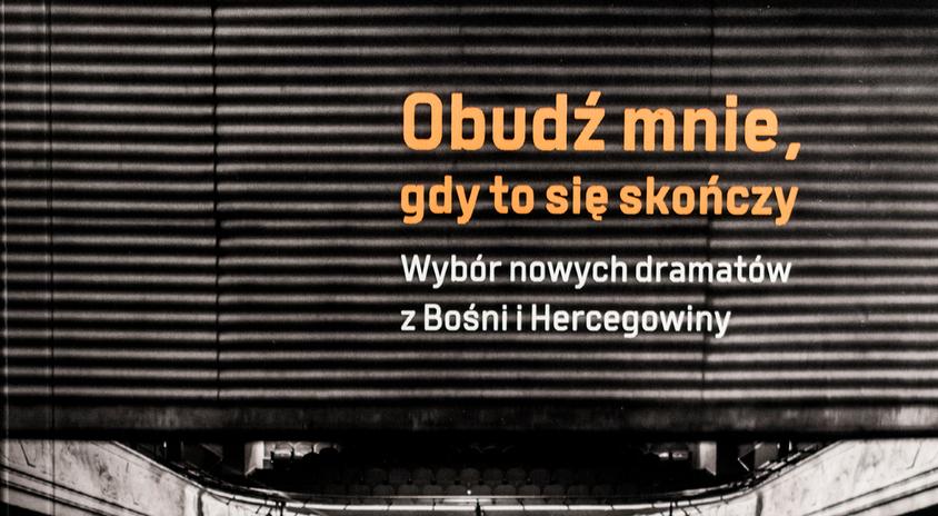 """""""Obudź mnie, gdy to się skończy. Wybór nowych dramatów z Bośni i Hercegowiny"""" – publikacja dostępna w internecie i w MIK"""